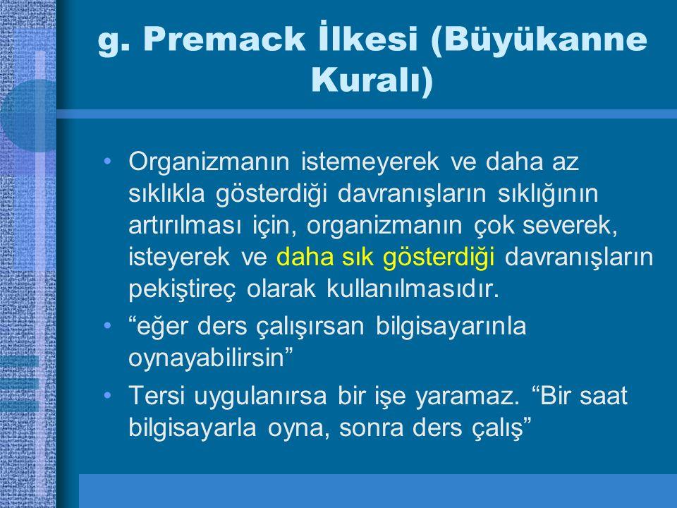 g. Premack İlkesi (Büyükanne Kuralı) Organizmanın istemeyerek ve daha az sıklıkla gösterdiği davranışların sıklığının artırılması için, organizmanın ç