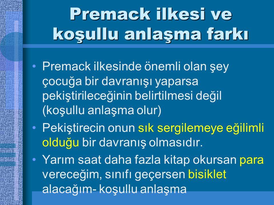 Premack ilkesi ve koşullu anlaşma farkı Premack ilkesinde önemli olan şey çocuğa bir davranışı yaparsa pekiştirileceğinin belirtilmesi değil (koşullu anlaşma olur) Pekiştirecin onun sık sergilemeye eğilimli olduğu bir davranış olmasıdır.