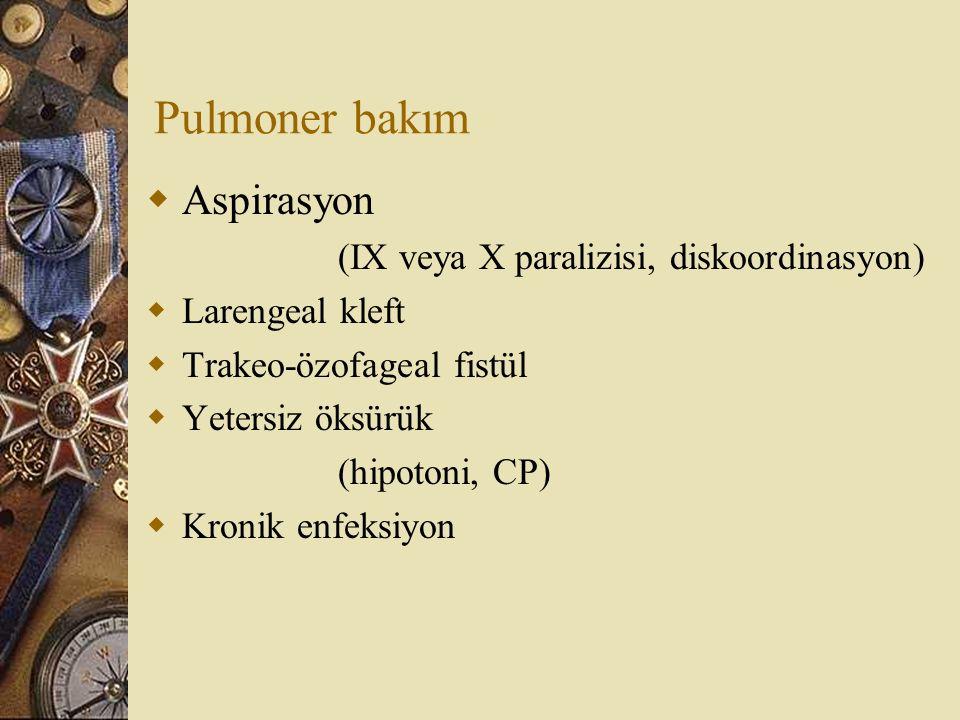 Pulmoner bakım  Aspirasyon (IX veya X paralizisi, diskoordinasyon)  Larengeal kleft  Trakeo-özofageal fistül  Yetersiz öksürük (hipotoni, CP)  Kr