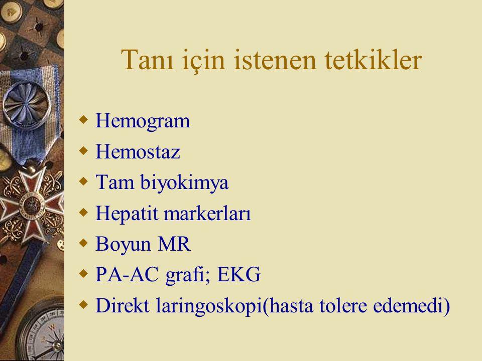 Tanı için istenen tetkikler  Hemogram  Hemostaz  Tam biyokimya  Hepatit markerları  Boyun MR  PA-AC grafi; EKG  Direkt laringoskopi(hasta toler