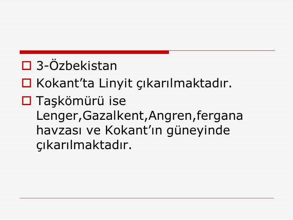  3-Özbekistan  Kokant'ta Linyit çıkarılmaktadır.  Taşkömürü ise Lenger,Gazalkent,Angren,fergana havzası ve Kokant'ın güneyinde çıkarılmaktadır.
