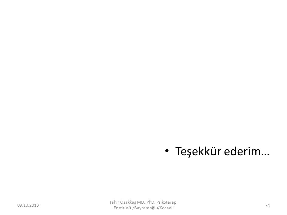 Teşekkür ederim… 09.10.2013 Tahir Özakkaş MD.,PhD. Psikoterapi Enstitüsü /Bayramoğlu/Kocaeli 74