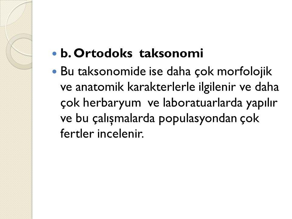 b. Ortodoks taksonomi Bu taksonomide ise daha çok morfolojik ve anatomik karakterlerle ilgilenir ve daha çok herbaryum ve laboratuarlarda yapılır ve b