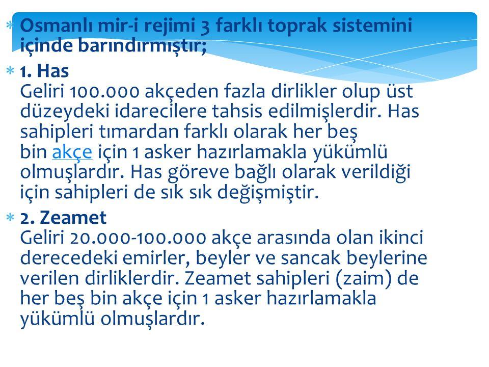  Osmanlı mir-i rejimi 3 farklı toprak sistemini içinde barındırmıştır;  1. Has Geliri 100.000 akçeden fazla dirlikler olup üst düzeydeki idarecilere