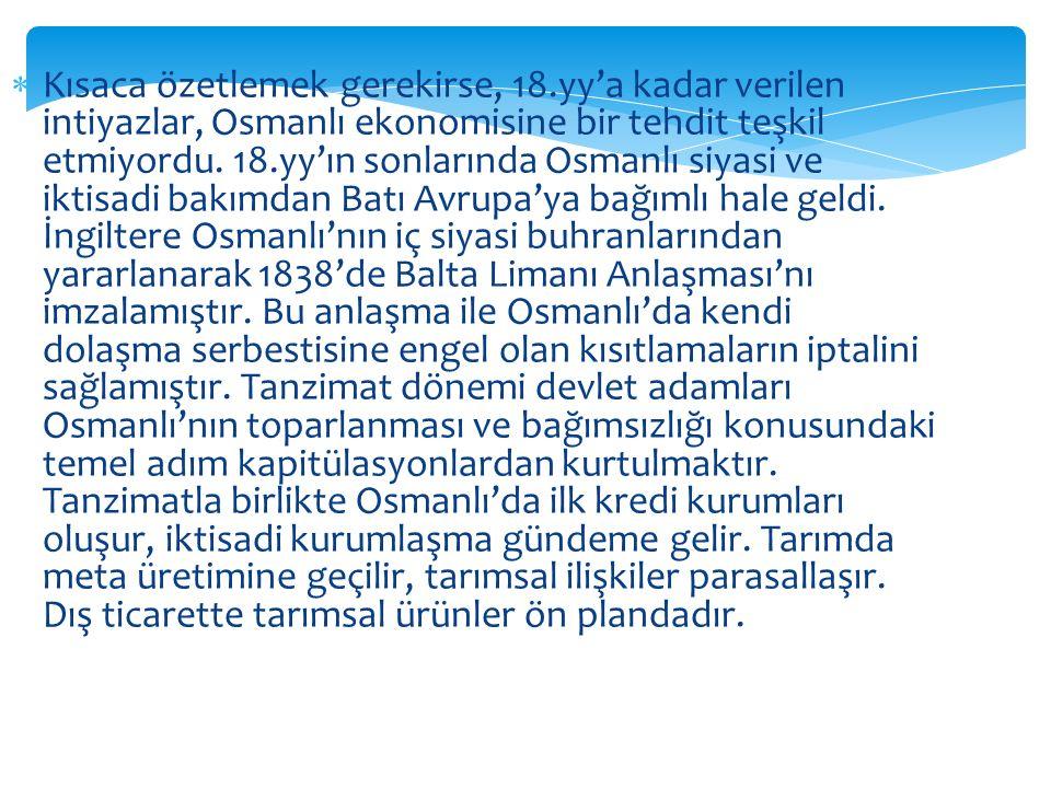  Kısaca özetlemek gerekirse, 18.yy'a kadar verilen intiyazlar, Osmanlı ekonomisine bir tehdit teşkil etmiyordu. 18.yy'ın sonlarında Osmanlı siyasi ve