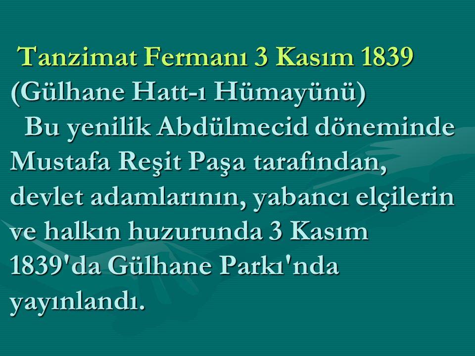 Tanzimat Fermanı 3 Kasım 1839 (Gülhane Hatt-ı Hümayünü) Bu yenilik Abdülmecid döneminde Mustafa Reşit Paşa tarafından, devlet adamlarının, yabancı elçilerin ve halkın huzurunda 3 Kasım 1839 da Gülhane Parkı nda yayınlandı.
