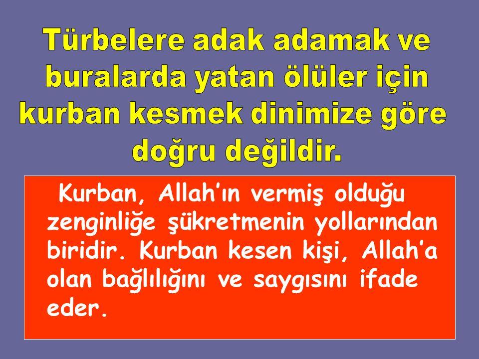 Kurban, Allah'ın vermiş olduğu zenginliğe şükretmenin yollarından biridir. Kurban kesen kişi, Allah'a olan bağlılığını ve saygısını ifade eder.
