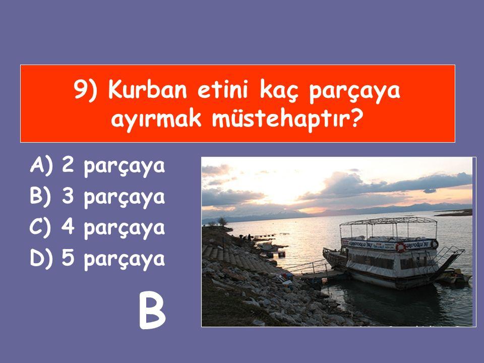 9) Kurban etini kaç parçaya ayırmak müstehaptır? A)2 parçaya B)3 parçaya C)4 parçaya D)5 parçaya B