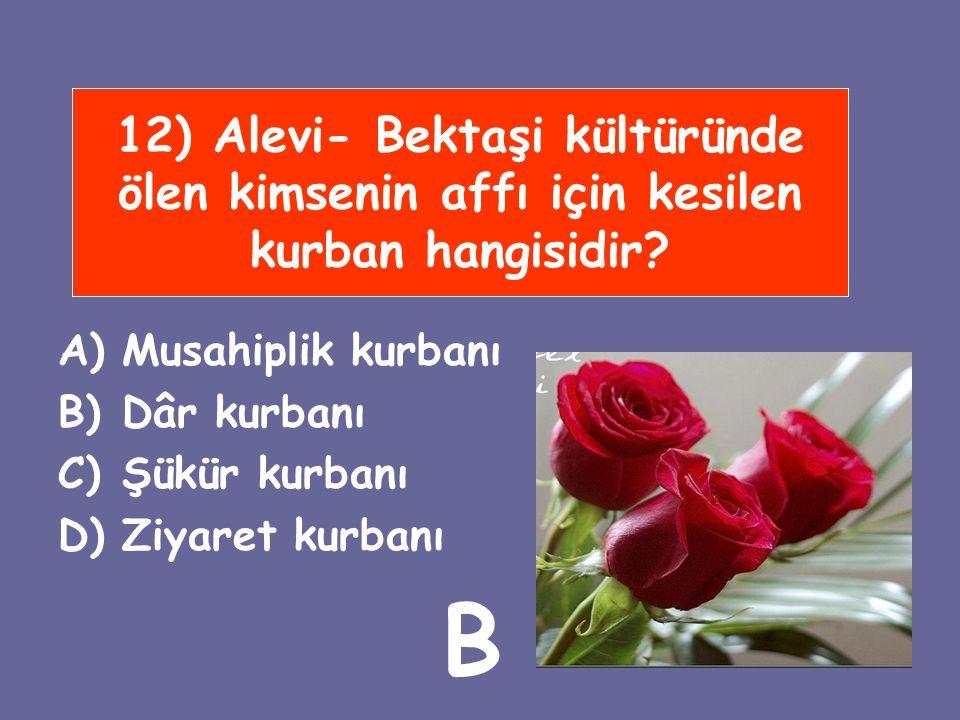 12) Alevi- Bektaşi kültüründe ölen kimsenin affı için kesilen kurban hangisidir? A)Musahiplik kurbanı B)Dâr kurbanı C)Şükür kurbanı D)Ziyaret kurbanı