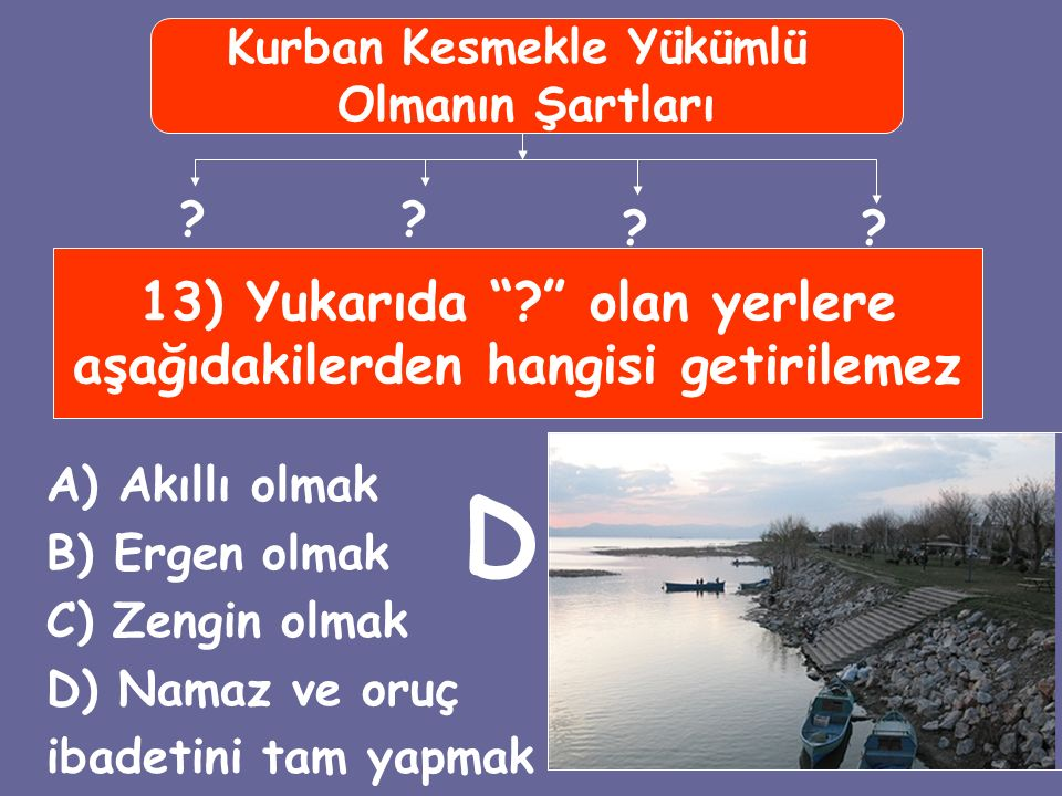 """13) Yukarıda """"?"""" olan yerlere aşağıdakilerden hangisi getirilemez A) Akıllı olmak B) Ergen olmak C) Zengin olmak D) Namaz ve oruç ibadetini tam yapmak"""