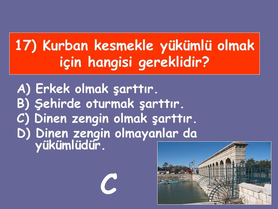 17) Kurban kesmekle yükümlü olmak için hangisi gereklidir? A) Erkek olmak şarttır. B) Şehirde oturmak şarttır. C) Dinen zengin olmak şarttır. D) Dinen