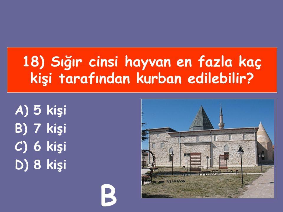 18) Sığır cinsi hayvan en fazla kaç kişi tarafından kurban edilebilir? A)5 kişi B)7 kişi C)6 kişi D)8 kişi B