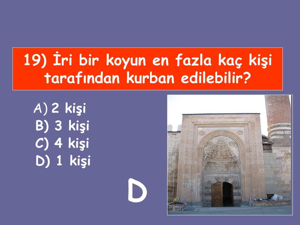 19) İri bir koyun en fazla kaç kişi tarafından kurban edilebilir? A) 2 kişi B) 3 kişi C) 4 kişi D) 1 kişi D