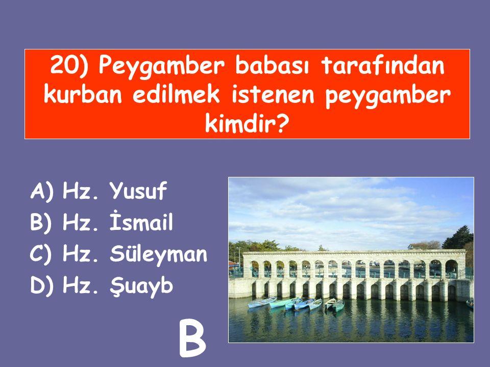 20) Peygamber babası tarafından kurban edilmek istenen peygamber kimdir? A)Hz. Yusuf B)Hz. İsmail C)Hz. Süleyman D)Hz. Şuayb B
