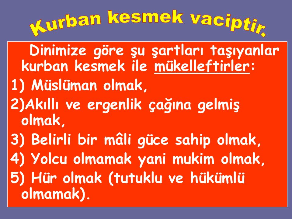Dinimize göre şu şartları taşıyanlar kurban kesmek ile mükelleftirler: 1) Müslüman olmak, 2)Akıllı ve ergenlik çağına gelmiş olmak, 3) Belirli bir mâl