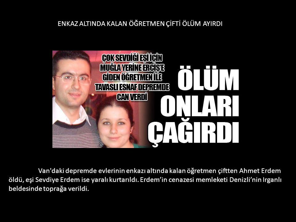 Van'daki depremde evlerinin enkazı altında kalan öğretmen çiftten Ahmet Erdem öldü, eşi Sevdiye Erdem ise yaralı kurtarıldı. Erdem'in cenazesi memleke