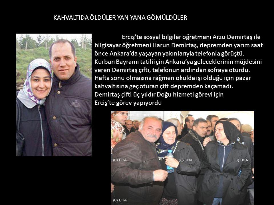 KAHVALTIDA ÖLDÜLER YAN YANA GÖMÜLDÜLER Erciş'te sosyal bilgiler öğretmeni Arzu Demirtaş ile bilgisayar öğretmeni Harun Demirtaş, depremden yarım saat önce Ankara'da yaşayan yakınlarıyla telefonla görüştü.