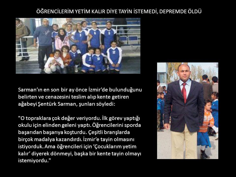 ÖĞRENCİLERİM YETİM KALIR DİYE TAYİN İSTEMEDİ, DEPREMDE ÖLDÜ Sarman'ın en son bir ay önce İzmir'de bulunduğunu belirten ve cenazesini teslim alıp kente