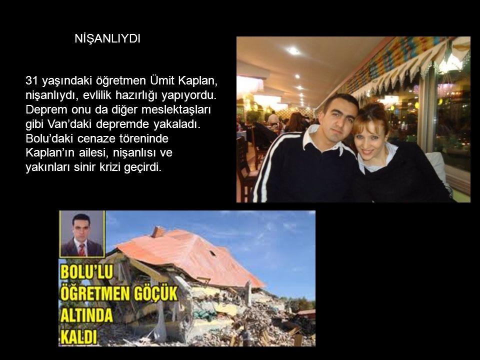 31 yaşındaki öğretmen Ümit Kaplan, nişanlıydı, evlilik hazırlığı yapıyordu. Deprem onu da diğer meslektaşları gibi Van'daki depremde yakaladı. Bolu'da