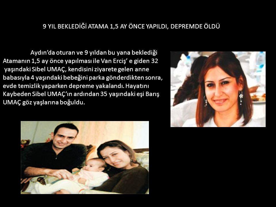 9 YIL BEKLEDİĞİ ATAMA 1,5 AY ÖNCE YAPILDI, DEPREMDE ÖLDÜ Aydın'da oturan ve 9 yıldan bu yana beklediği Atamanın 1,5 ay önce yapılması ile Van Erciş' e giden 32 yaşındaki Sibel UMAÇ, kendisini ziyarete gelen anne babasıyla 4 yaşındaki bebeğini parka gönderdikten sonra, evde temizlik yaparken depreme yakalandı.