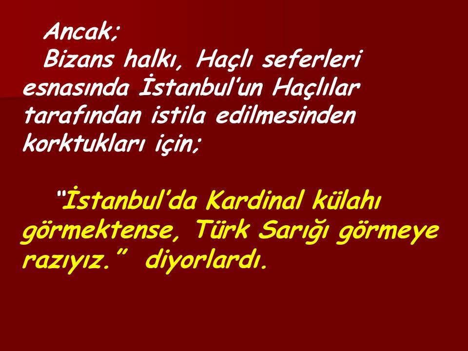 Ancak; Bizans halkı, Haçlı seferleri esnasında İstanbul'un Haçlılar tarafından istila edilmesinden korktukları için; İstanbul'da Kardinal külahı görmektense, Türk Sarığı görmeye razıyız. diyorlardı.