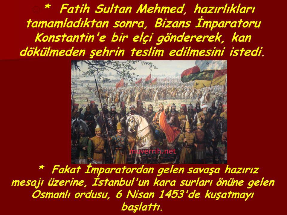 ☺ * Fatih Sultan Mehmed, hazırlıkları tamamladıktan sonra, Bizans İmparatoru Konstantin e bir elçi göndererek, kan dökülmeden şehrin teslim edilmesini istedi.