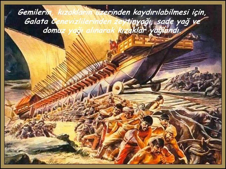 Gemilerin, kızakların üzerinden kaydırılabilmesi için, Galata Cenevizlilerinden zeytinyağı, sade yağ ve domuz yağı alınarak kızaklar yağlandı.