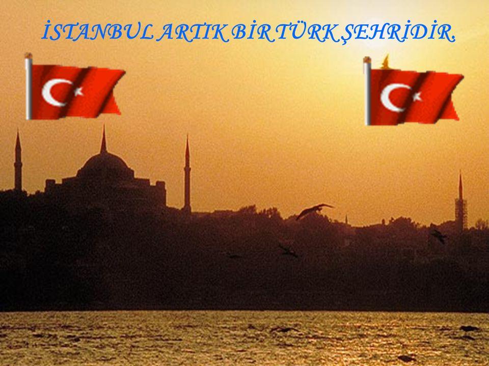 İSTANBUL ARTIK BİR TÜRK ŞEHRİDİR.