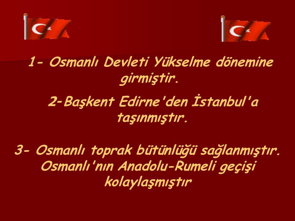 1- Osmanlı Devleti Yükselme dönemine girmiştir. 2- Başkent Edirne den İstanbul a taşınmıştır.