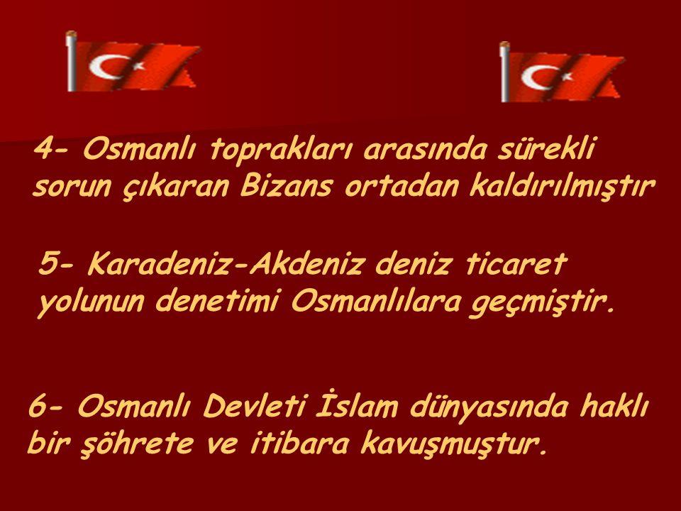4- Osmanlı toprakları arasında sürekli sorun çıkaran Bizans ortadan kaldırılmıştır 5- Karadeniz-Akdeniz deniz ticaret yolunun denetimi Osmanlılara geçmiştir.