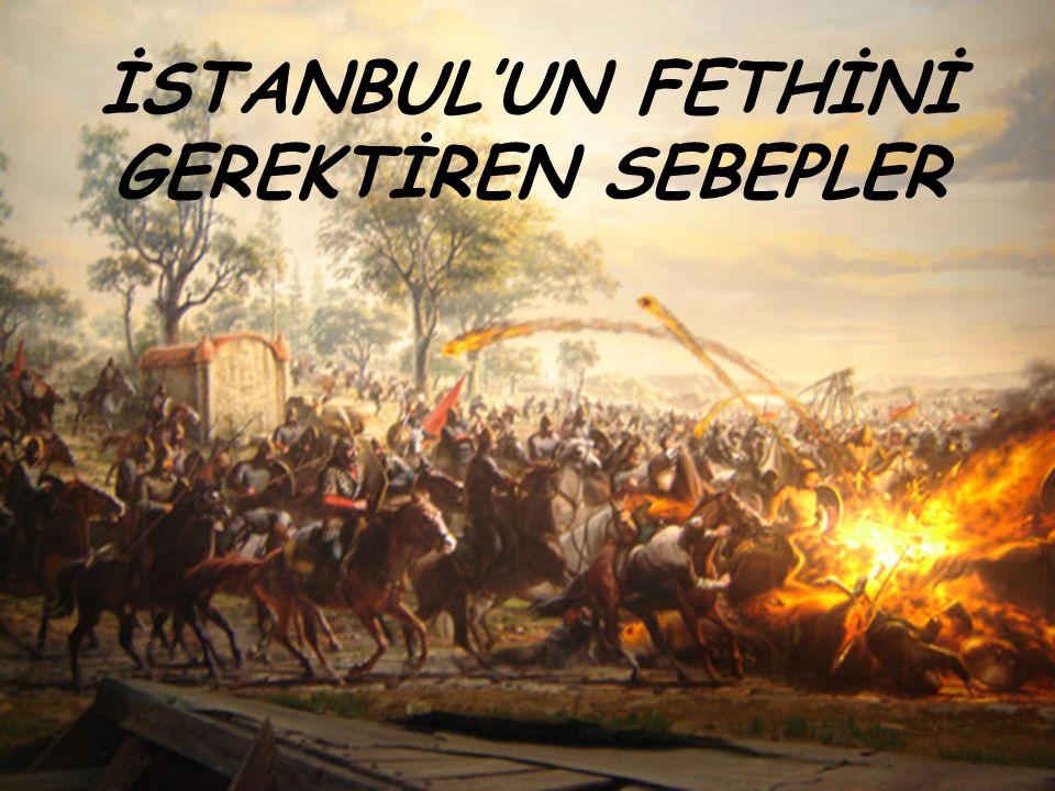 İSTANBUL'UN FETHİNİ GEREKTİREN SEBEPLER