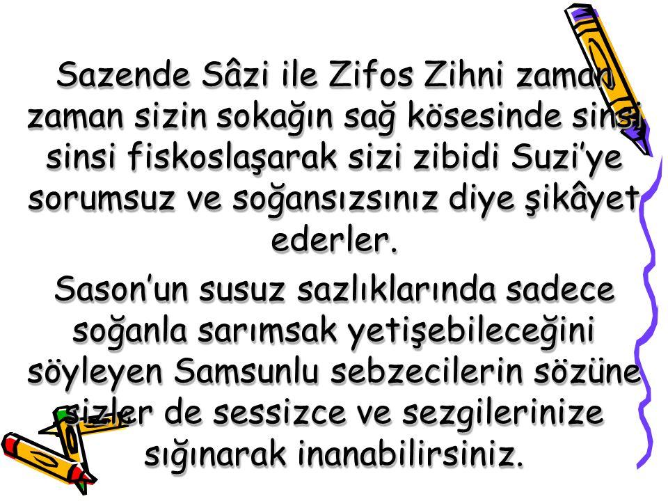 Sazende Sâzi ile Zifos Zihni zaman zaman sizin sokağın sağ kösesinde sinsi sinsi fiskoslaşarak sizi zibidi Suzi'ye sorumsuz ve soğansızsınız diye şikâ