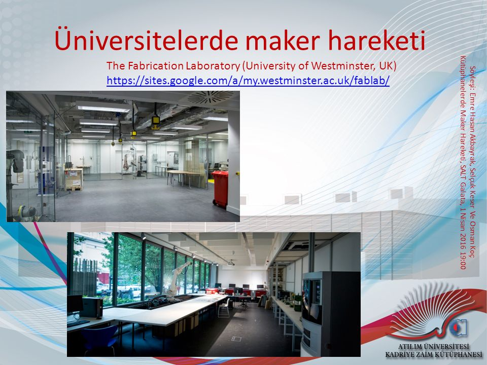 Söyleşi: Emre Hasan Akbayrak, Selçuk Keser Ve Osman Koç Kütüphanelerde Maker Hareketi, SALT Galata, 1 Nisan 2016 19:00 Üniversitelerde maker hareketi The Fabrication Laboratory (University of Westminster, UK) https://sites.google.com/a/my.westminster.ac.uk/fablab/