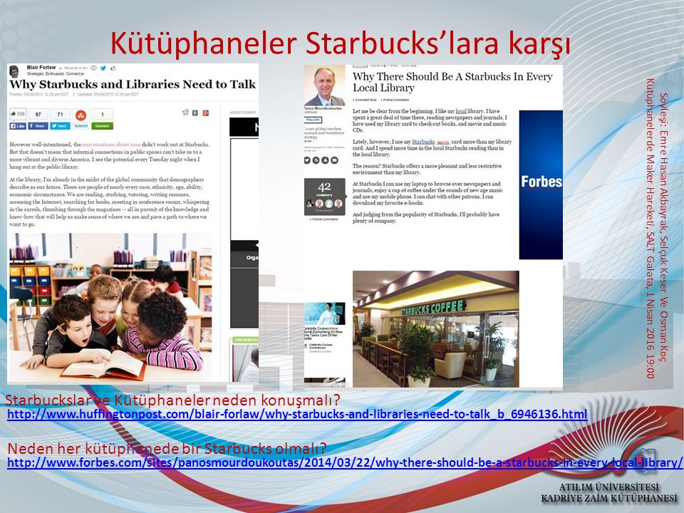 Söyleşi: Emre Hasan Akbayrak, Selçuk Keser Ve Osman Koç Kütüphanelerde Maker Hareketi, SALT Galata, 1 Nisan 2016 19:00 Kütüphaneler Starbucks'lara karşı Starbuckslar ve Kütüphaneler neden konuşmalı.
