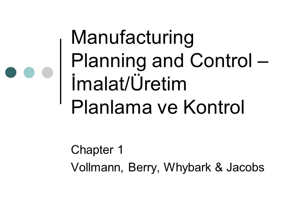 Manufacturing Planning and Control – İmalat/Üretim Planlama ve Kontrol Chapter 1 Vollmann, Berry, Whybark & Jacobs