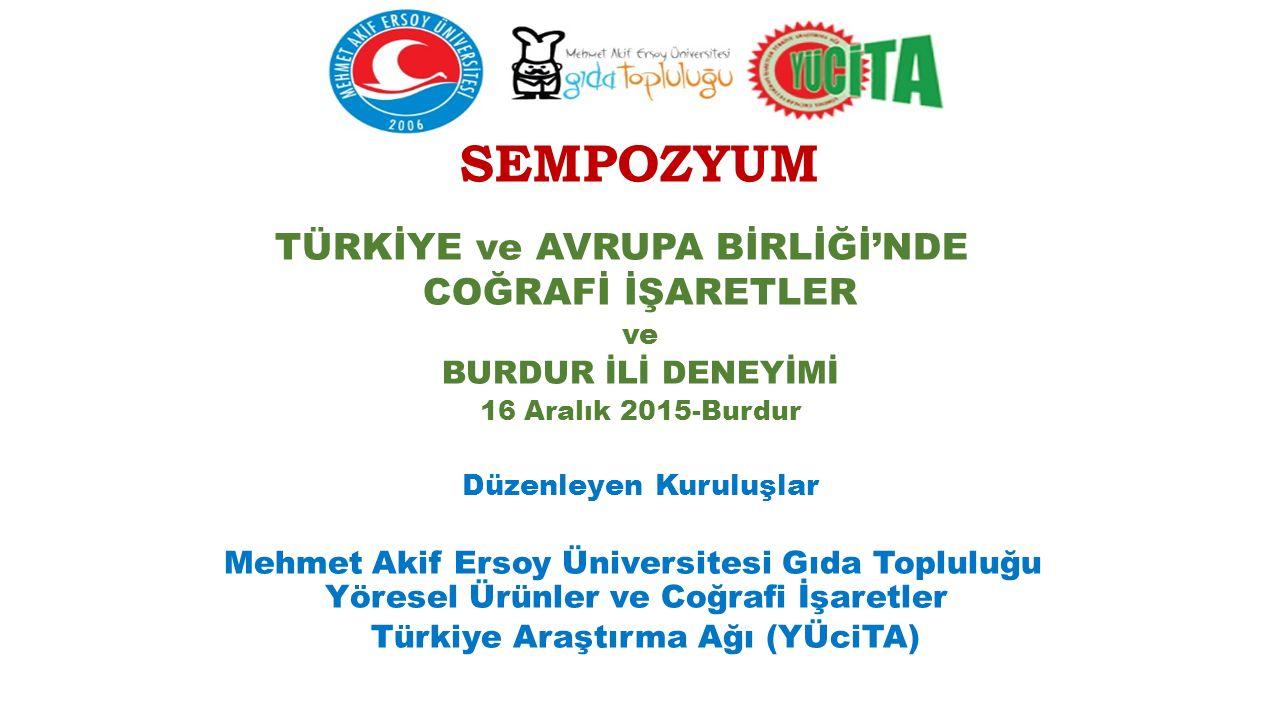 SEMPOZYUM TÜRKİYE ve AVRUPA BİRLİĞİ'NDE COĞRAFİ İŞARETLER ve BURDUR İLİ DENEYİMİ 16 Aralık 2015-Burdur Düzenleyen Kuruluşlar Mehmet Akif Ersoy Üniversitesi Gıda Topluluğu Yöresel Ürünler ve Coğrafi İşaretler Türkiye Araştırma Ağı (YÜciTA)