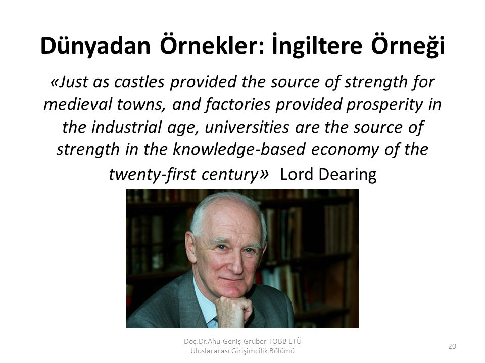 Dünyadan Örnekler: İngiltere Örneği «Just as castles provided the source of strength for medieval towns, and factories provided prosperity in the industrial age, universities are the source of strength in the knowledge‐based economy of the twenty‐first century » Lord Dearing Doç.Dr.Ahu Geniş-Gruber TOBB ETÜ Uluslararası Girişimcilik Bölümü 20
