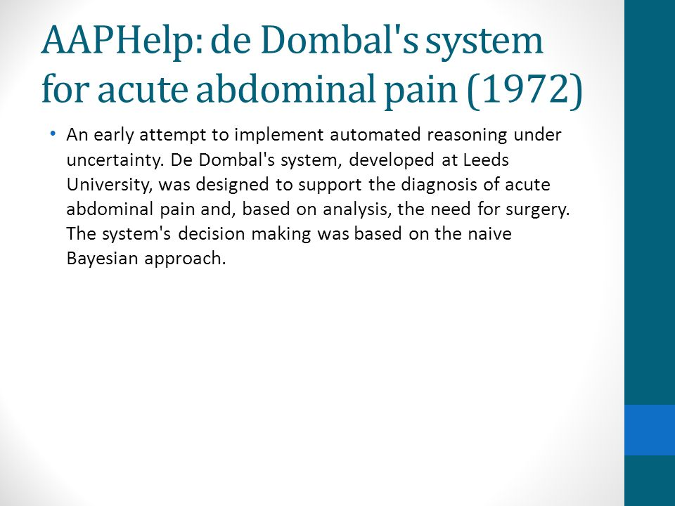 AAPHelp: de Dombal's system for acute abdominal pain (1972) An early attempt to implement automated reasoning under uncertainty. De Dombal's system, d