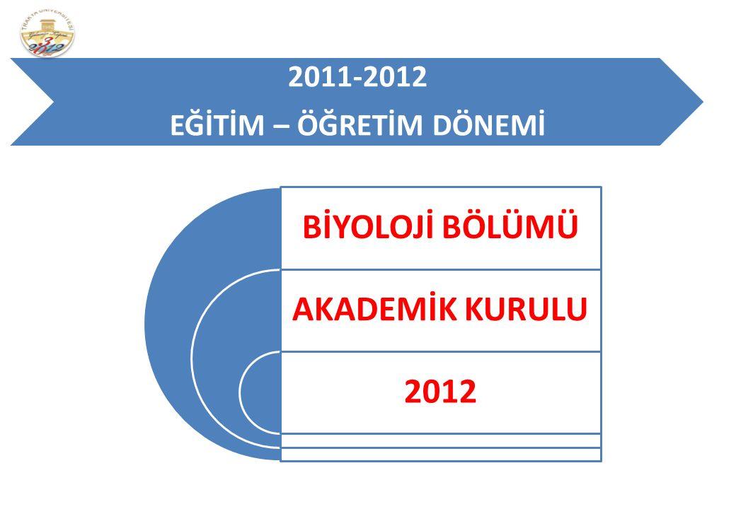 2011-2012 EĞİTİM – ÖĞRETİM DÖNEMİ BİYOLOJİ BÖLÜMÜ AKADEMİK KURULU 2012