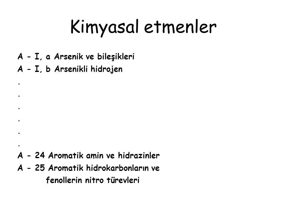 Kimyasal etmenler A - I, a Arsenik ve bileşikleri A - I, b Arsenikli hidrojen. A - 24 Aromatik amin ve hidrazinler A - 25 Aromatik hidrokarbonların ve
