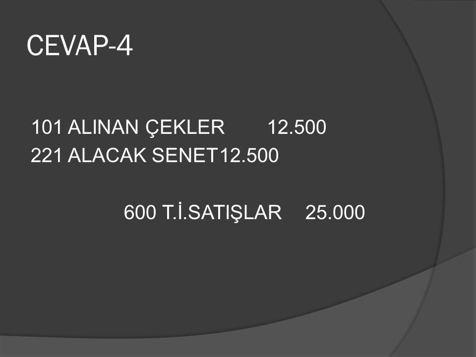CEVAP-4 101 ALINAN ÇEKLER 12.500 221 ALACAK SENET12.500 600 T.İ.SATIŞLAR 25.000