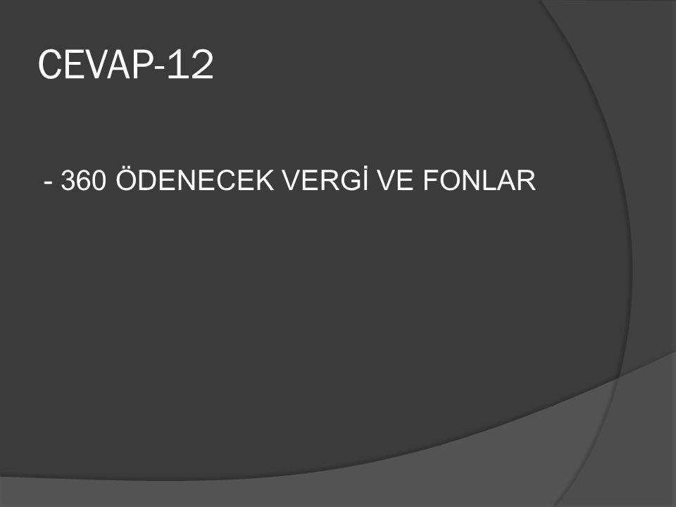 CEVAP-12 - 360 ÖDENECEK VERGİ VE FONLAR