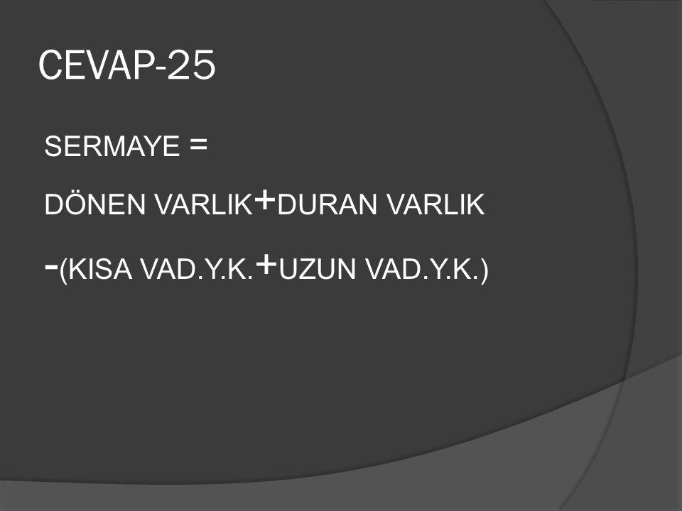 CEVAP-25 SERMAYE = DÖNEN VARLIK + DURAN VARLIK - (KISA VAD.Y.K. + UZUN VAD.Y.K.)