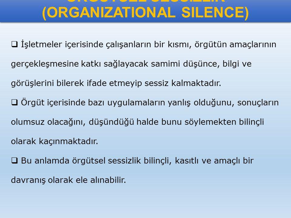 ÖRGÜTSEL SESSİZLİK (ORGANIZATIONAL SILENCE)  İşletmeler içerisinde çalışanların bir kısmı, örgütün amaçlarının gerçekleşmesine katkı sağlayacak samim