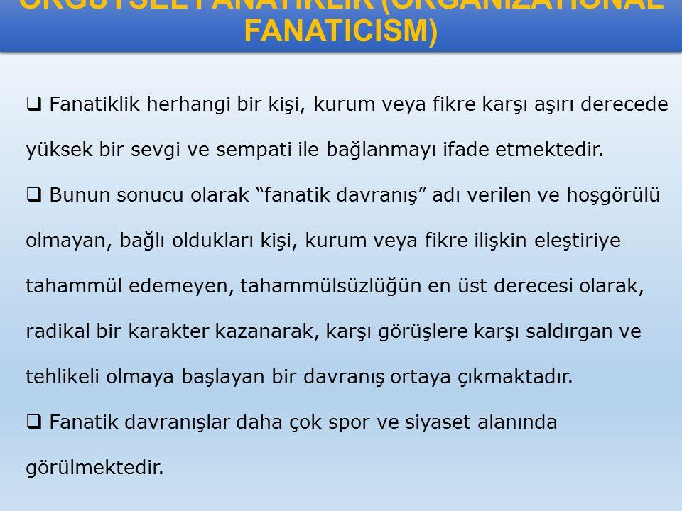 ÖRGÜTSEL FANATİKLİK (ORGANIZATIONAL FANATICISM)  Fanatiklik herhangi bir kişi, kurum veya fikre karşı aşırı derecede yüksek bir sevgi ve sempati ile
