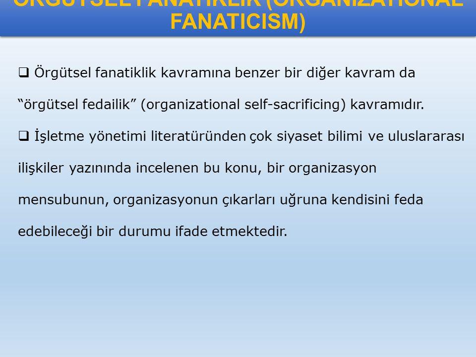"""ÖRGÜTSEL FANATİKLİK (ORGANIZATIONAL FANATICISM)  Örgütsel fanatiklik kavramına benzer bir diğer kavram da """"örgütsel fedailik"""" (organizational self-sa"""