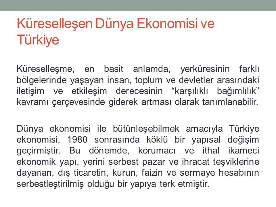 Küreselleşen Dünya Ekonomisi ve Türkiye Küreselleşme, en basit anlamda, yerküresinin farklı bölgelerinde yaşayan insan, toplum ve devletler arasındaki iletişim ve etkileşim derecesinin karşılıklı bağımlılık kavramı çerçevesinde giderek artması olarak tanımlanabilir.