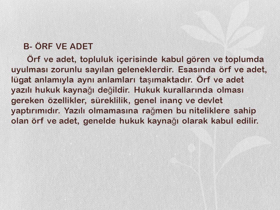 B- ÖRF VE ADET Örf ve adet, topluluk içerisinde kabul gören ve toplumda uyulması zorunlu sayılan geleneklerdir.