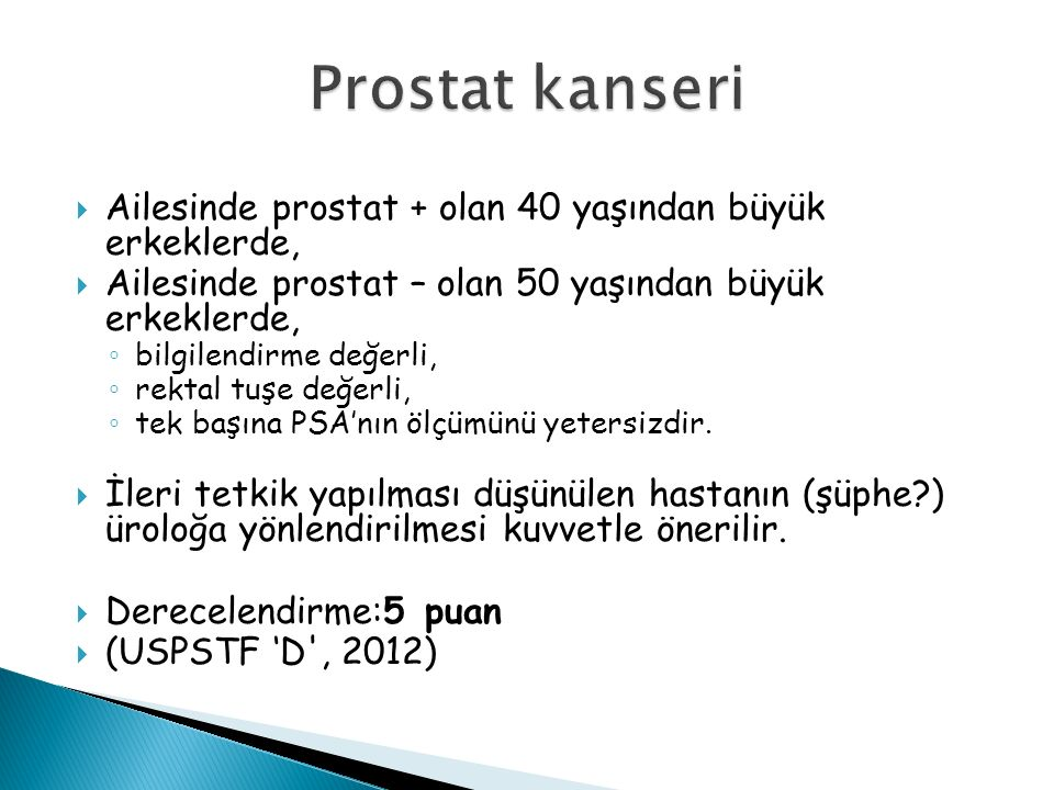  Ailesinde prostat + olan 40 yaşından büyük erkeklerde,  Ailesinde prostat – olan 50 yaşından büyük erkeklerde, ◦ bilgilendirme değerli, ◦ rektal tuşe değerli, ◦ tek başına PSA'nın ölçümünü yetersizdir.