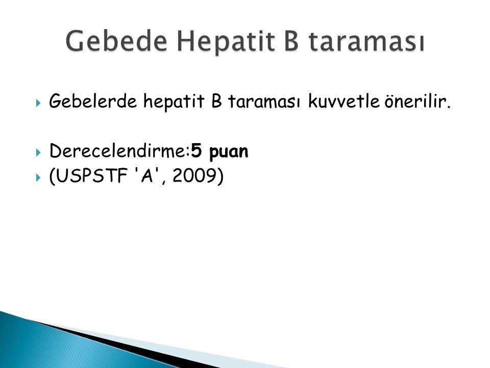  Gebelerde hepatit B taraması kuvvetle önerilir.  Derecelendirme:5 puan  (USPSTF A , 2009)